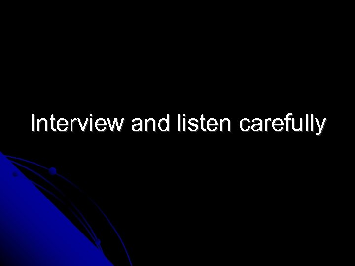 Interview and listen carefully