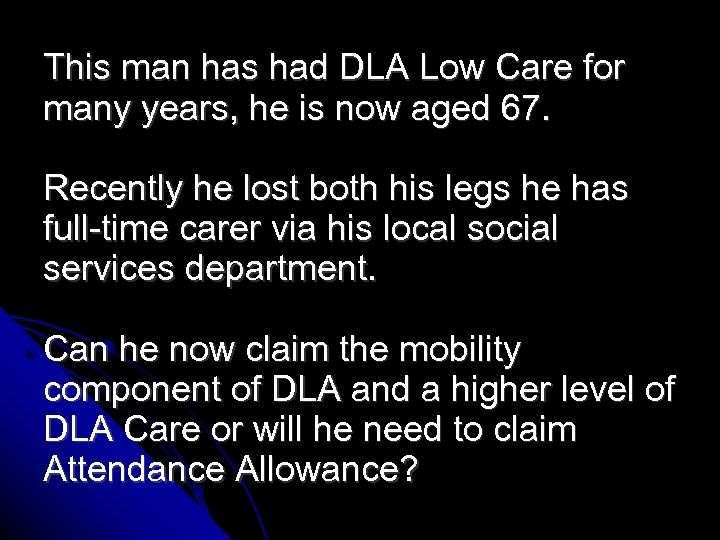 This man has had DLA Low Care for many years, he is now aged