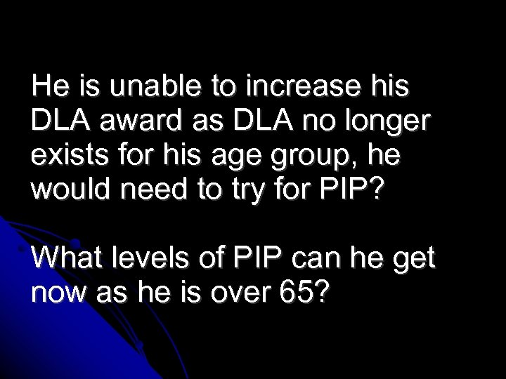 He is unable to increase his DLA award as DLA no longer exists for