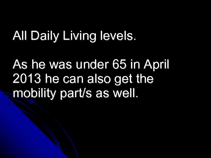All Daily Living levels. As he was under 65 in April 2013 he can