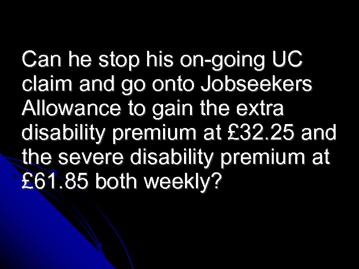Can he stop his on-going UC claim and go onto Jobseekers Allowance to gain