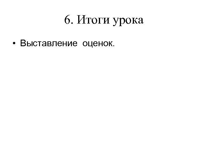 6. Итоги урока • Выставление оценок.