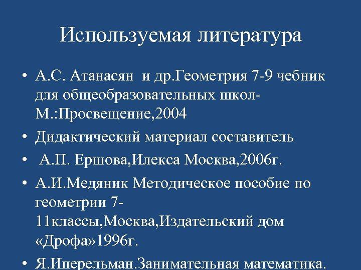 Используемая литература • А. С. Атанасян и др. Геометрия 7 -9 чебник для общеобразовательных