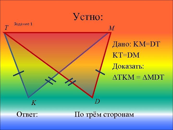 T Задание 1 Устно: M Дано: KM=DT KT=DM Доказать: ∆TKM = ∆MDT K Ответ: