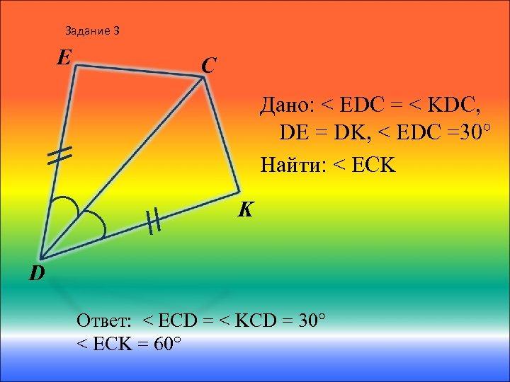 Задание 3 E C Дано: < EDC = < KDC, DE = DK, <