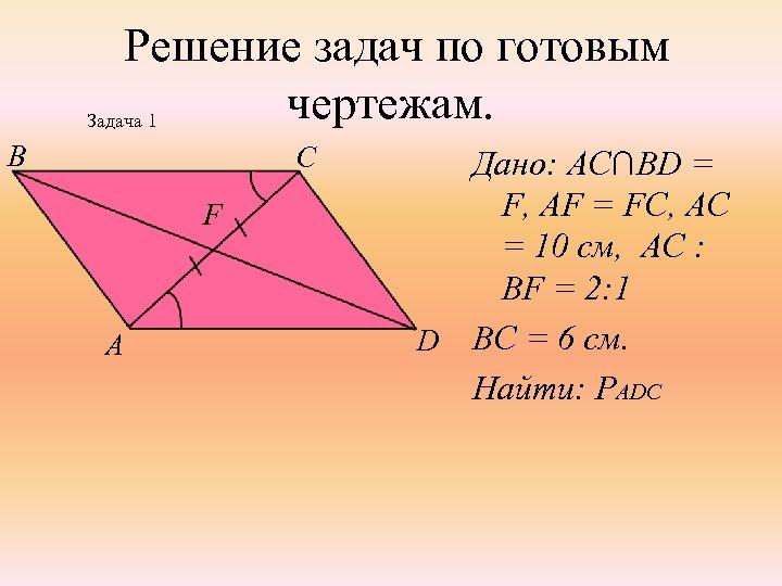 Решение задач по готовым чертежам. Задача 1 B C F A Дано: АС∩BD =