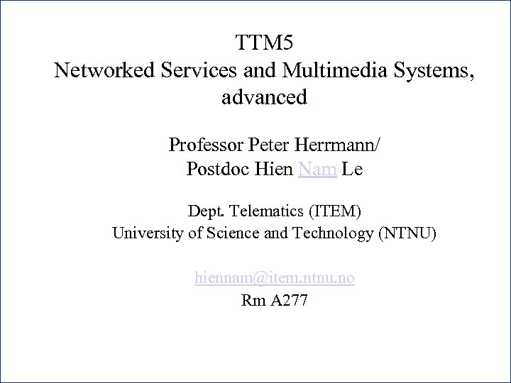 TTM 5 Networked Services and Multimedia Systems, advanced Professor Peter Herrmann/ Postdoc Hien Nam