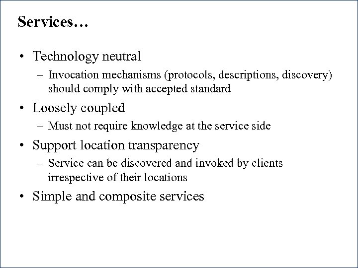 Services… • Technology neutral – Invocation mechanisms (protocols, descriptions, discovery) should comply with accepted