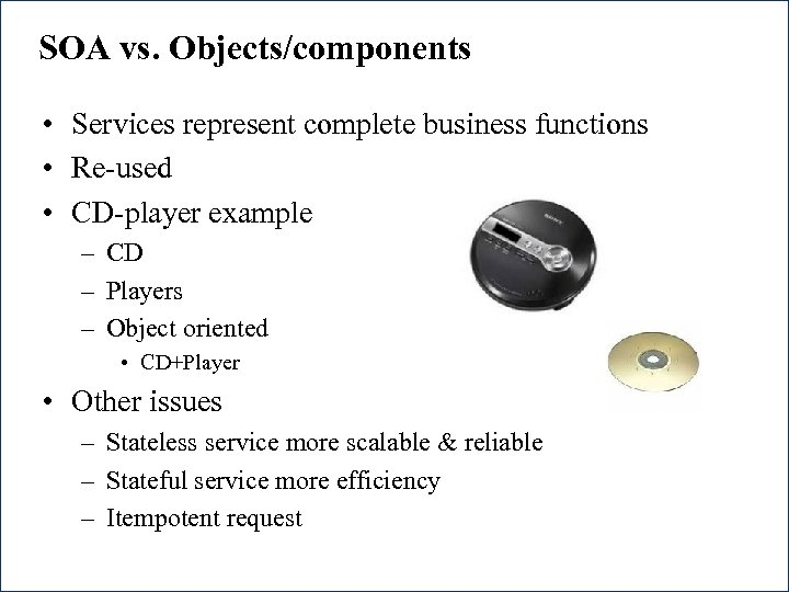 SOA vs. Objects/components • Services represent complete business functions • Re-used • CD-player example