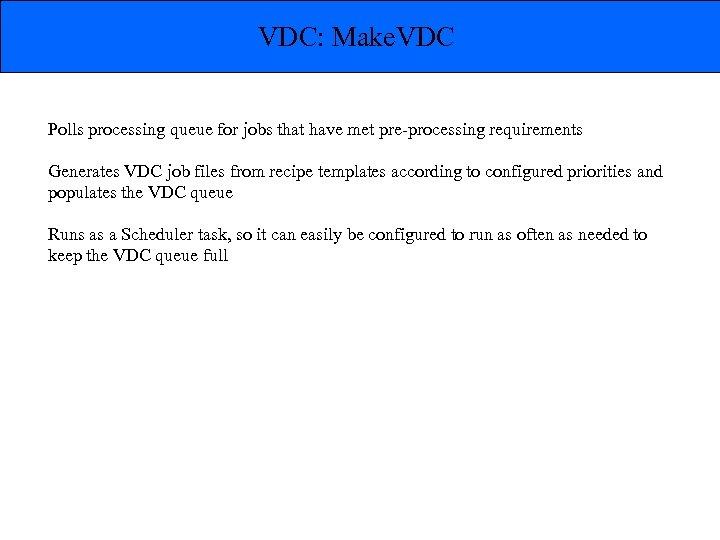 VDC: Make. VDC Polls processing queue for jobs that have met pre-processing requirements Generates