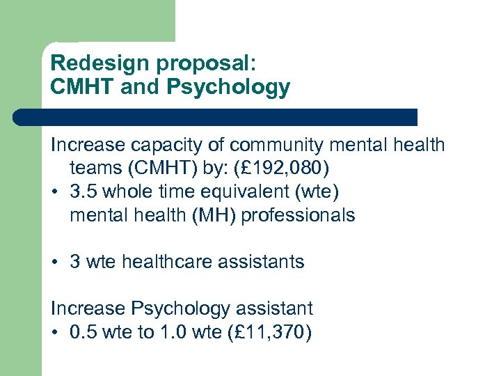 Redesign proposal: CMHT and Psychology Increase capacity of community mental health teams (CMHT) by: