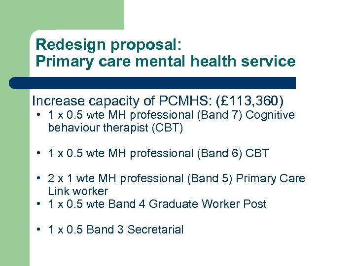 Redesign proposal: Primary care mental health service Increase capacity of PCMHS: (£ 113, 360)