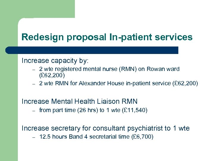 Redesign proposal In-patient services Increase capacity by: – – 2 wte registered mental nurse