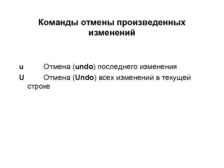 Команды отмены произведенных изменений u U Отмена (undo) последнего изменения Отмена (Undo) всех изменений