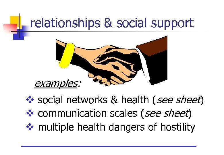 relationships & social support examples: v social networks & health (see sheet) v communication