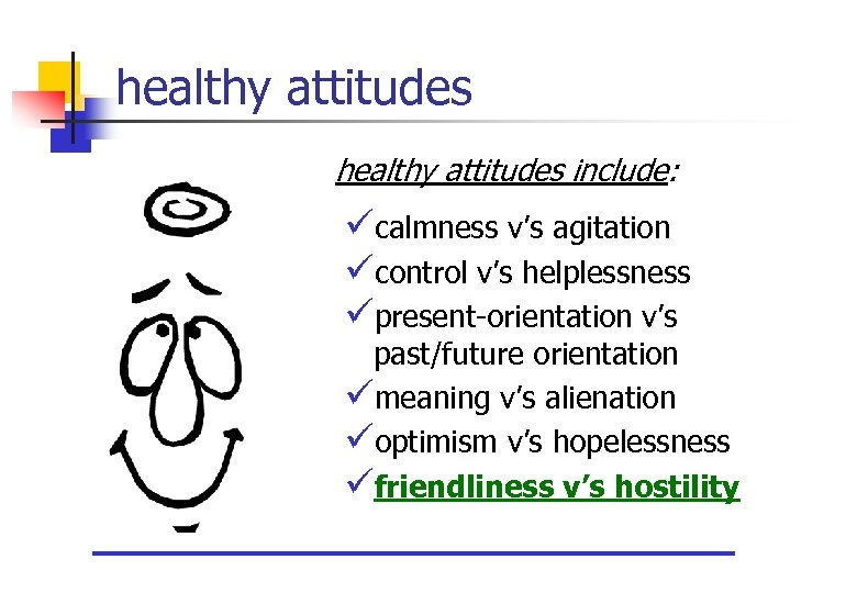 healthy attitudes include: ücalmness v's agitation ücontrol v's helplessness üpresent-orientation v's past/future orientation ümeaning