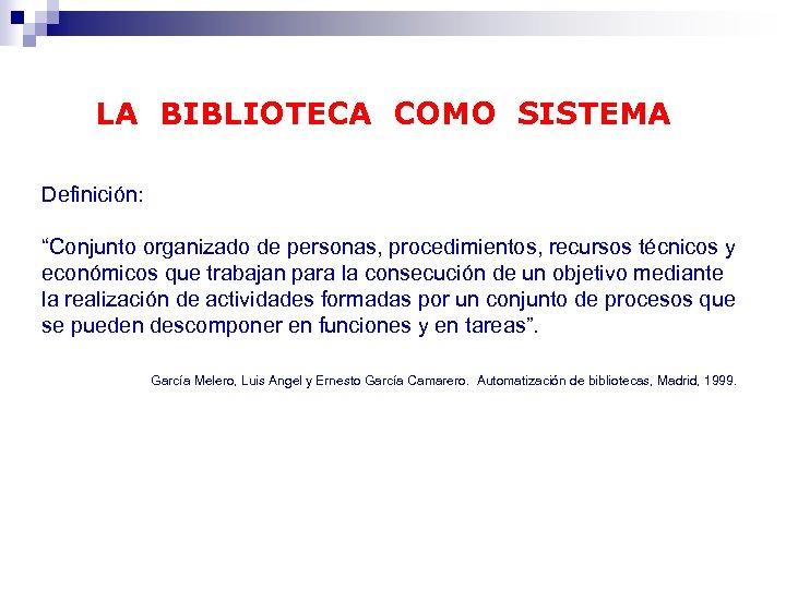 """LA BIBLIOTECA COMO SISTEMA Definición: """"Conjunto organizado de personas, procedimientos, recursos técnicos y económicos"""