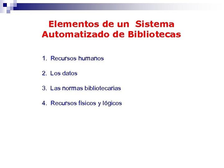 Elementos de un Sistema Automatizado de Bibliotecas 1. Recursos humanos 2. Los datos 3.