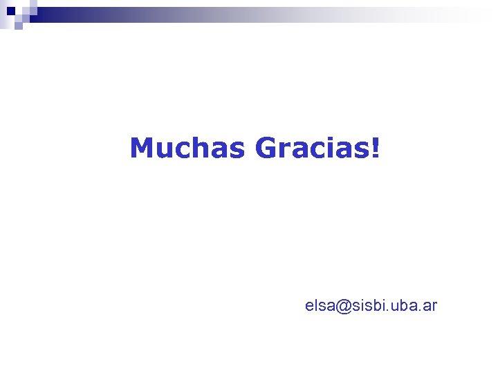 Muchas Gracias! elsa@sisbi. uba. ar