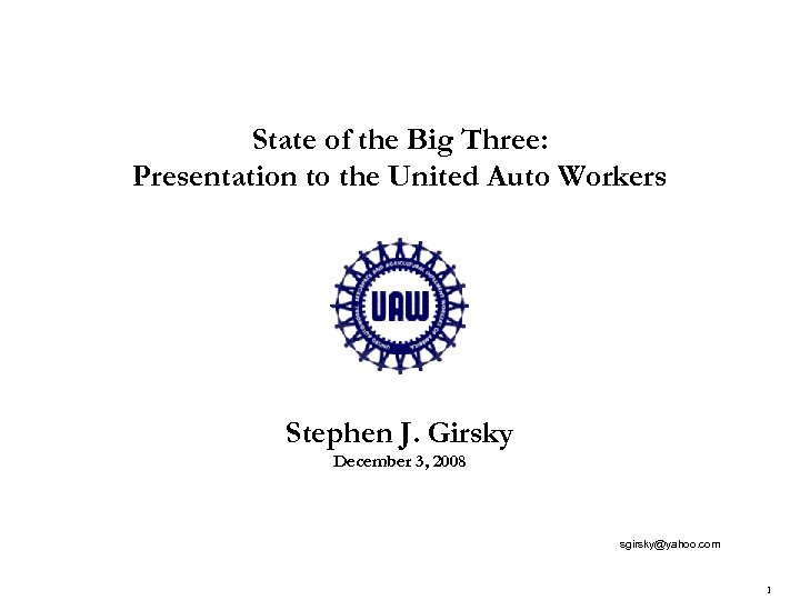 State of the Big Three: Presentation to the United Auto Workers Stephen J. Girsky