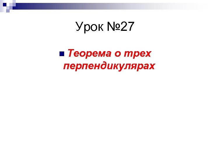 Урок № 27 n Теорема о трех перпендикулярах