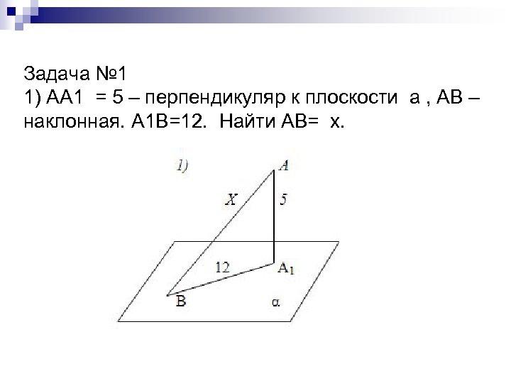 Задача № 1 1) АА 1 = 5 – перпендикуляр к плоскости а ,