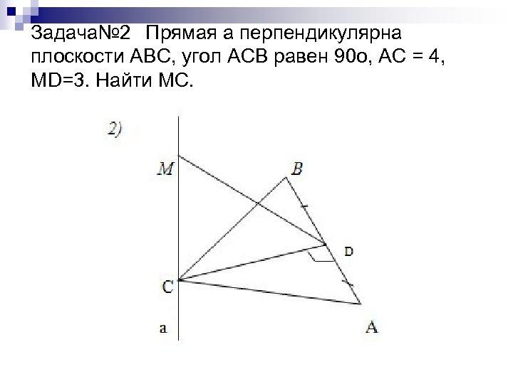 Задача№ 2 Прямая а перпендикулярна плоскости АВС, угол АСВ равен 90 о, АС =