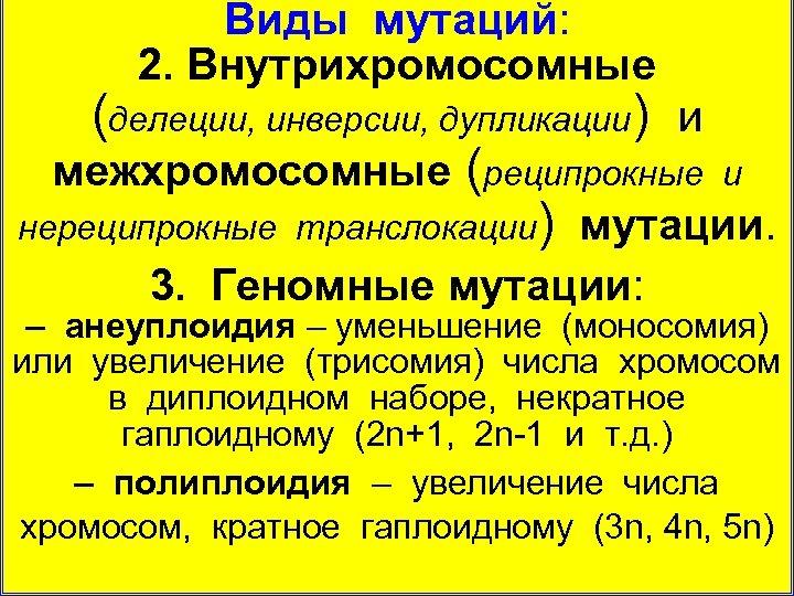 Виды мутаций: 2. Внутрихромосомные (делеции, инверсии, дупликации) и межхромосомные (реципрокные и нереципрокные транслокации) мутации.