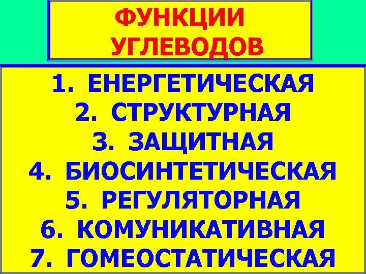 ФУНКЦИИ УГЛЕВОДОВ 1. ЕНЕРГЕТИЧЕСКАЯ 2. СТРУКТУРНАЯ 3. ЗАЩИТНАЯ 4. БИОСИНТЕТИЧЕСКАЯ 5. РЕГУЛЯТОРНАЯ 6. КОМУНИКАТИВНАЯ