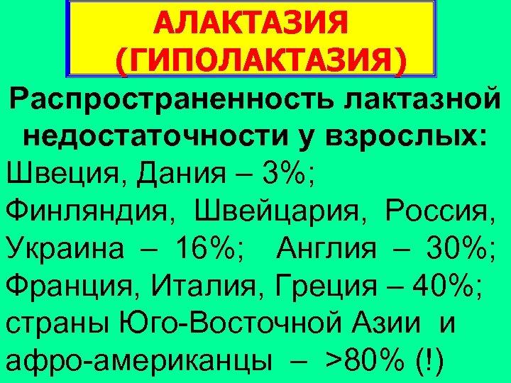 АЛАКТАЗИЯ (ГИПОЛАКТАЗИЯ) Распространенность лактазной недостаточности у взрослых: Швеция, Дания – 3%; Финляндия, Швейцария, Россия,