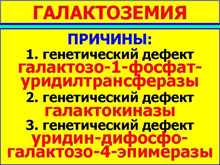ГАЛАКТОЗЕМИЯ ПРИЧИНЫ: НАРУШЕНИЯ 1. генетический дефект КЛЕТОЧНОГО галактозо-1 -фосфатуридилтрансферазы МЕТАБОЛИЗМА 2. генетический дефект МОНОСАХАРИДОВ