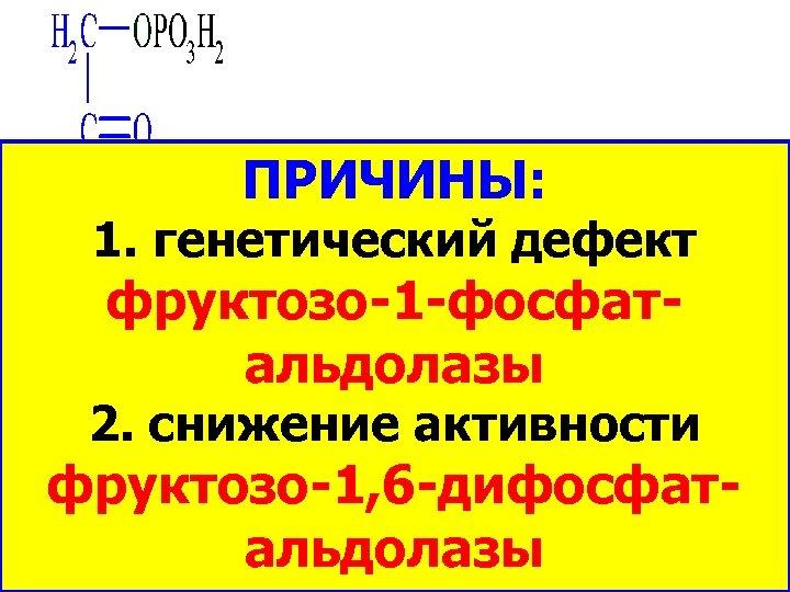 ФРУКТОЗО-1 ФРУКТОЗЕМИЯ ФОСФАТ ПРИЧИНЫ: ФРУКТОЗО-11. генетический дефект ФОСФАТ– фруктозо-1 -фосфат. АЛЬДОЛАЗА альдолазы ДИГИДРОКСИ 2.
