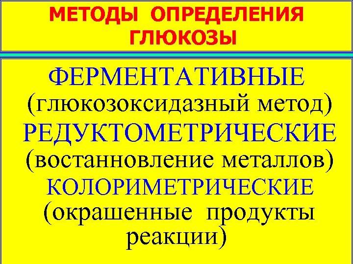 МЕТОДЫ ОПРЕДЕЛЕНИЯ ГЛЮКОЗЫ ФЕРМЕНТАТИВНЫЕ (глюкозоксидазный метод) РЕДУКТОМЕТРИЧЕСКИЕ (востанновление металлов) КОЛОРИМЕТРИЧЕСКИЕ (окрашенные продукты реакции)