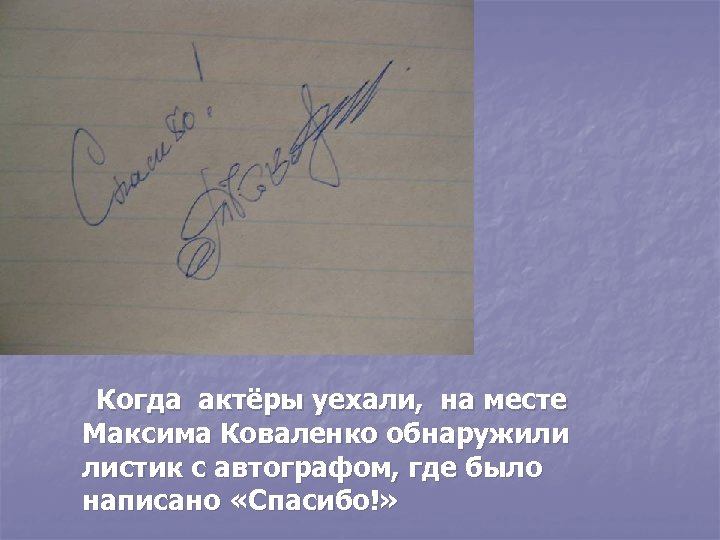 Когда актёры уехали, на месте Максима Коваленко обнаружили листик с автографом, где было написано
