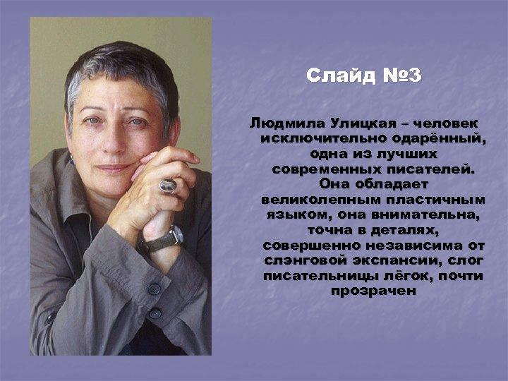 Слайд № 3 Людмила Улицкая – человек исключительно одарённый, одна из лучших современных писателей.