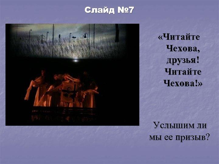 Слайд № 7 «Читайте Чехова, друзья! Читайте Чехова!» Услышим ли мы ее призыв?