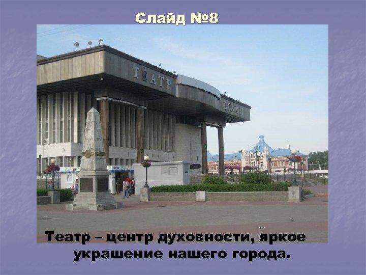 Слайд № 8 Театр – центр духовности, яркое украшение нашего города.