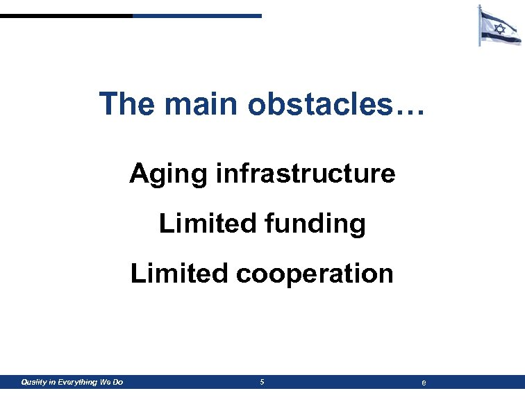 The main obstacles… Aging infrastructure Limited funding Limited cooperation Quality in Everything We Do