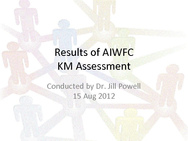 Results of AIWFC KM Assessment Conducted by Dr. Jill Powell 15 Aug 2012