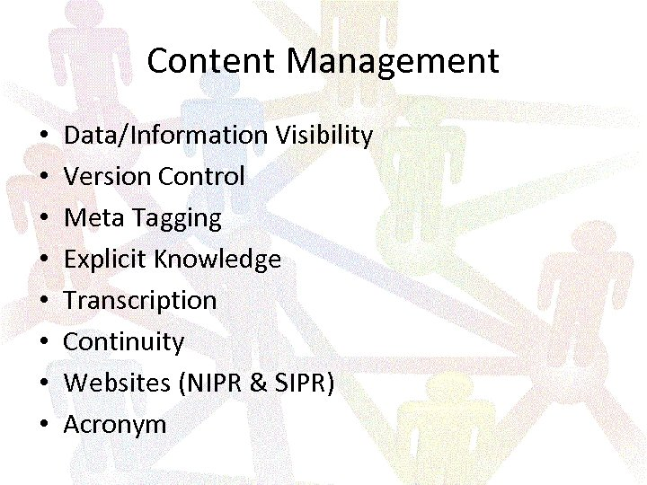 Content Management • • Data/Information Visibility Version Control Meta Tagging Explicit Knowledge Transcription Continuity