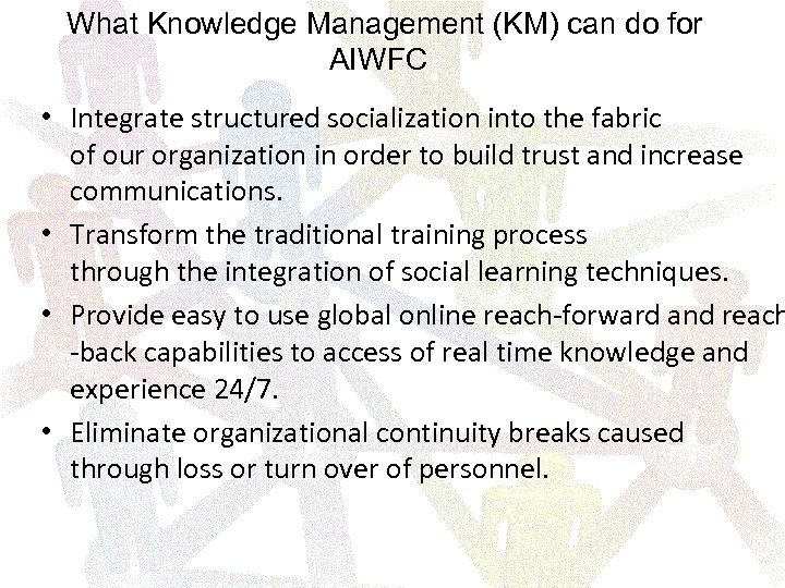 What Knowledge Management (KM) can do for AIWFC • Integrate structured socialization into the