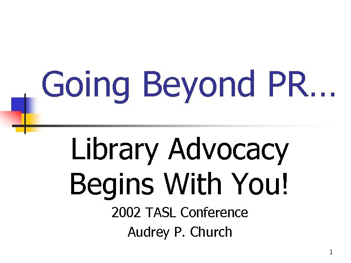 Going Beyond PR… Library Advocacy Begins With You! 2002 TASL Conference Audrey P. Church