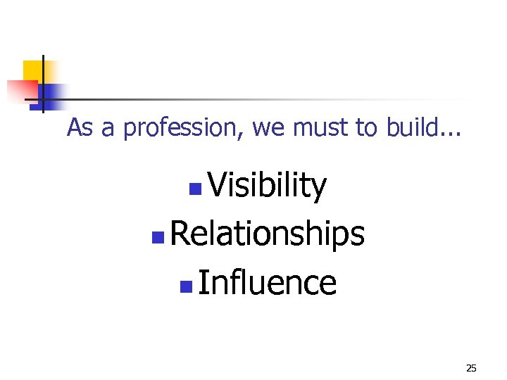 As a profession, we must to build. . . Visibility n Relationships n Influence