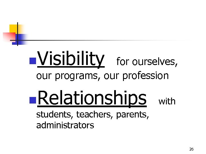 n Visibility for ourselves, our programs, our profession n Relationships with students, teachers, parents,