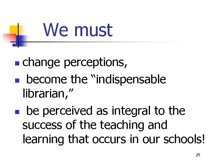 "We must change perceptions, n become the ""indispensable librarian, "" n be perceived as"