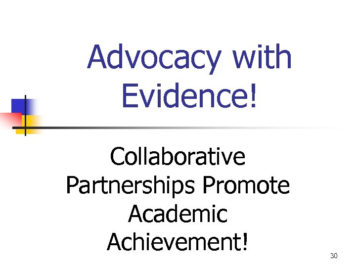 Advocacy with Evidence! Collaborative Partnerships Promote Academic Achievement! 30
