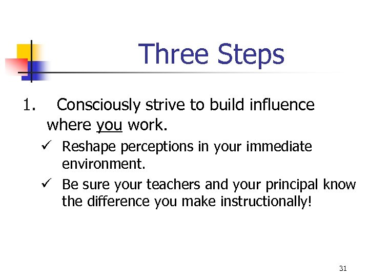 Three Steps 1. Consciously strive to build influence where you work. ü Reshape perceptions