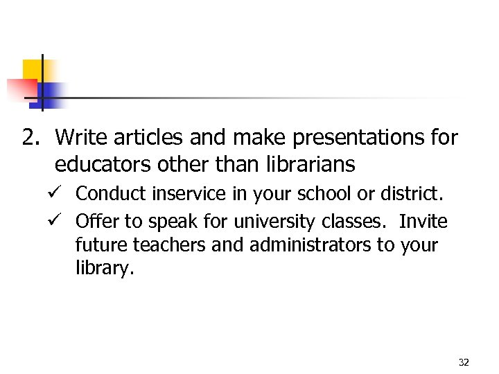 2. Write articles and make presentations for educators other than librarians ü Conduct inservice