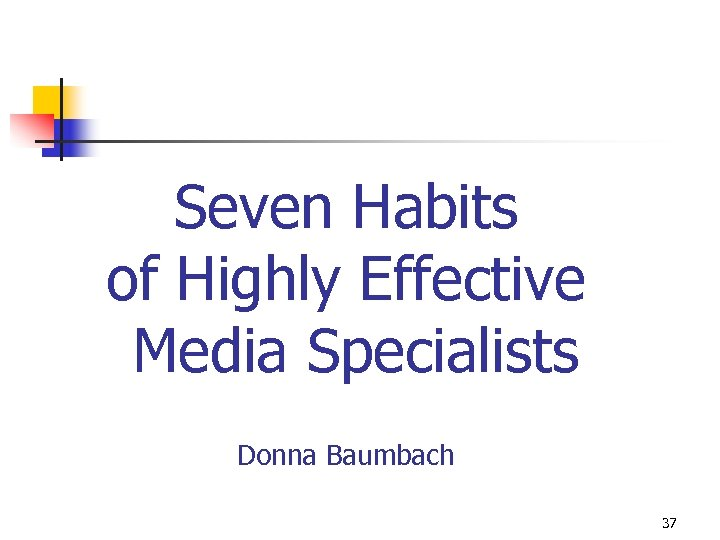 Seven Habits of Highly Effective Media Specialists Donna Baumbach 37