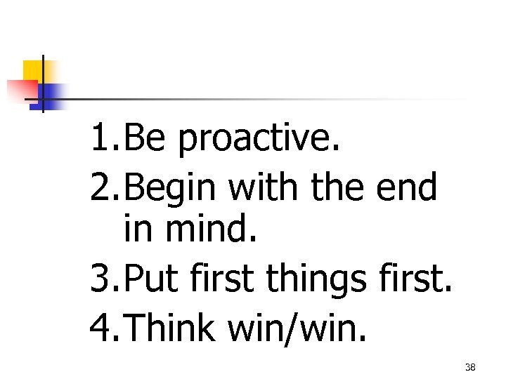 1. Be proactive. 2. Begin with the end in mind. 3. Put first things